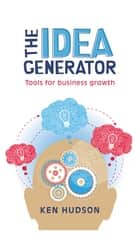 The Idea Generator - Tools for business growth eBook by Ken Hudson
