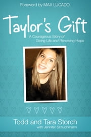 Taylor's Gift - A Courageous Story of Giving Life and Renewing Hope ebook by Tara Storch,Todd Storch,Jennifer Schuchmann