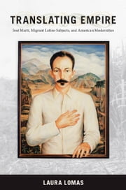 Translating Empire - José Martí, Migrant Latino Subjects, and American Modernities ebook by Laura Lomas,Donald E. Pease