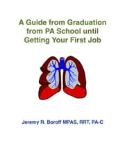 A Guide from Graduation from PA School until Getting Your First Job ebook by Jeremy Boroff