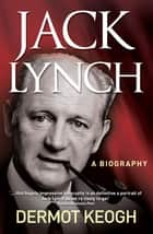 Jack Lynch, A Biography - The Life and Times of Irish Taoiseach Jack Lynch (1917–1999) ebook by Dermot Keogh