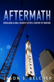 Aftermath - Rebuilding Global Security after a Century of Warfare ebook by Jason S. Belcher