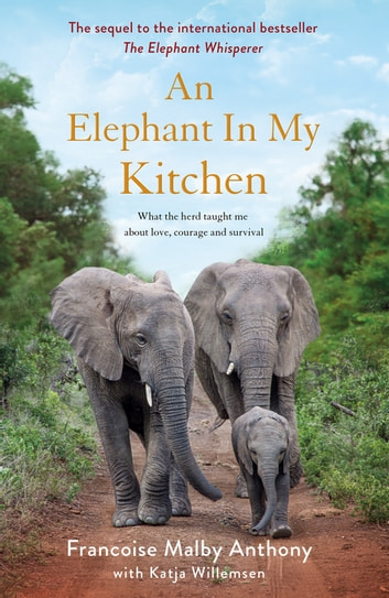 An Elephant in My Kitchen - What the herd taught me about love, courage and survival ebook by Françoise Malby-Anthony,Katja Willemsen