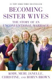 Becoming Sister Wives - The Story of an Unconventional Marriage ebook by Kody Brown,Meri Brown,Janelle Brown,Christine Brown,Robyn Brown