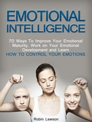 Emotional Intelligence: 70 Ways to Improve Your Emotional Maturity. Work on Your Emotional Development and Learn How to Control Your Emotions ebook by Robin Lawson