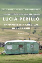 Happiness Is a Chemical in the Brain: Stories ebook by Lucia Perillo
