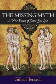 The Missing Myth - A New Vision of Same-Sex Love ebook by Gilles Herrada, Ph.D.
