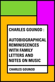 Charles Gounod : Autobiographical Reminiscences with Family Letters and Notes on Music ebook by Charles Gounod