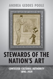 Stewards of the Nation's Art - Contested Cultural Authority 1890-1939 ebook by Andrea Geddes Poole