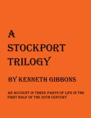 A Stockport Trilogy - An Account in Three Parts of Life in the First Half of the 20th Century ebook by Kenneth Gibbons