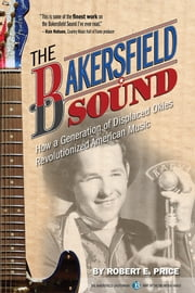 The Bakersfield Sound - How a Generation of Displaced Okies Revolutionized American Music ebook by Robert E. Price