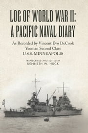 Log of World War II: A Pacific Naval Diary - As Recorded by Vincent Evo DeCook Yeoman Second Class U.S.S. MINNEAPOLIS ebook by Kenneth W. Huck