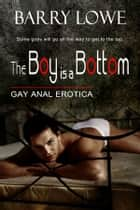 The Boy Is A Bottom - Gay Anal Erotica ebook by Barry Lowe