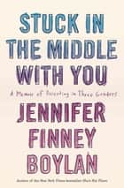 Stuck in the Middle with You - A Memoir of Parenting in Three Genders ebook by Jennifer Finney Boylan, Anna Quindlen