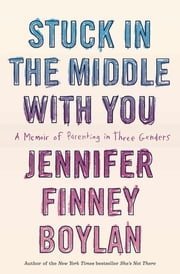 Stuck in the Middle with You - A Memoir of Parenting in Three Genders ebook by Jennifer Finney Boylan,Anna Quindlen