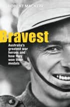 Bravest - Australia's greatest war heroes and how they won their medals ebook by Robert Macklin
