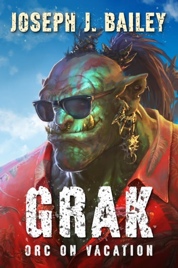 Grak - Orc on Vacation ebook by Joseph J. Bailey