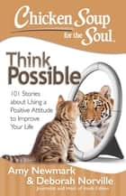 Chicken Soup for the Soul: Think Possible - 101 Stories about Using a Positive Attitude to Improve Your Life ebook by Amy Newmark, Deborah Norville