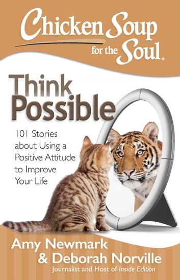 Chicken Soup for the Soul: Think Possible - 101 Stories about Using a Positive Attitude to Improve Your Life ebook by Amy Newmark,Deborah Norville