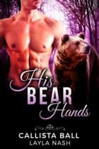 His Bear Hands - Bear Creek Grizzlies, #1 ebook by Layla Nash, Callista Ball