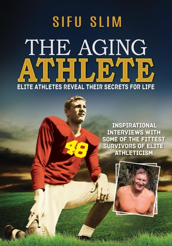 The Aging Athlete - Elite Athletes Reveal Their Secrets For Life ebook by Sifu Slim