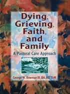 Dying, Grieving, Faith, and Family - A Pastoral Care Approach ebook by Harold G Koenig, George W Bowman