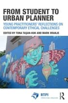 From Student to Urban Planner - Young Practitioners' Reflections on Contemporary Ethical Challenges ebook by Mark Oranje, Tuna Taşan-Kok