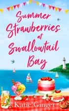 Summer Strawberries at Swallowtail Bay: The hilarious and heartwarming romantic comedy, a perfect summer read for fans of Jenny Colgan! (Swallowtail Bay, Book 2) ebook by Katie Ginger