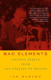 Bad Elements - Chinese Rebels from Los Angeles to Beijing ebook by Ian Buruma