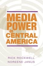 Media Power in Central America ebook by Rick Rockwell,Noreene Janus