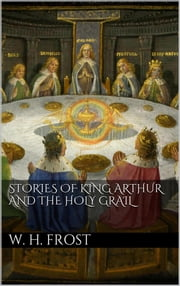 Stories of King Arthur and the Holy Grail ebook by William Henry Frost