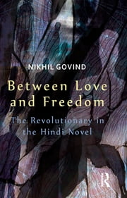 Between Love and Freedom - The Revolutionary in the Hindi Novel ebook by Nikhil Govind