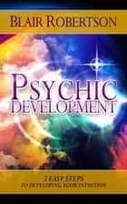Psychic Development: 3 Easy Steps To Developing Your Intuition ebook by Blair Robertson