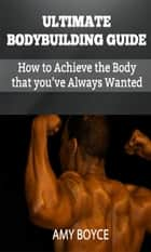Ultimate Bodybuilding Guide: How to Achieve the Body that you've Always Wanted ebook by Amy Boyce