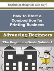 How to Start a Composition for Printing Business (Beginners Guide) ebook by Yee Culver,Sam Enrico