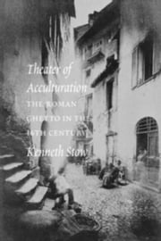 Theater of Acculturation: The Roman Ghetto in the Sixteenth Century ebook by Stow, Kenneth R.