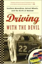 Driving with the Devil - Southern Moonshine, Detroit Wheels, and the Birth of NASCAR ebook by Neal Thompson