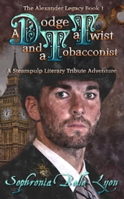 A Dodge, a Twist, and a Tobacconist - The Alexander Legacy, #1 ebook by Sophronia Belle Lyon