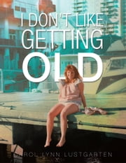 I Don't Like Getting Old ebook by Carol Lynn Lustgarten