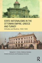 State-Nationalisms in the Ottoman Empire, Greece and Turkey - Orthodox and Muslims, 1830-1945 ebook by Benjamin C. Fortna,Stefanos Katsikas,Dimitris Kamouzis,Paraskevas Konortas