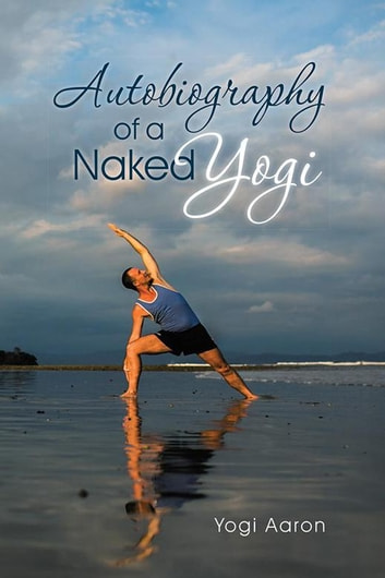 Autobiography of a naked yogi ebook by yogi aaron 9781504338424 autobiography of a naked yogi ebook by yogi aaron fandeluxe Images