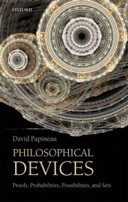Philosophical Devices: Proofs, Probabilities, Possibilities, and Sets ebook by David Papineau