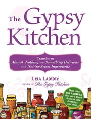 The Gypsy Kitchen: Transform Almost Nothing Into Something Delicious with Not-So-Secret Ingredients ebook by Lamme, Lisa
