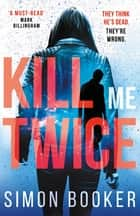 Kill Me Twice - A compulsively gripping thriller perfect for fans of Harlan Coben ebook by Simon Booker
