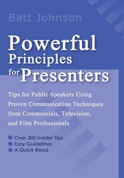 Powerful Principles for Presenters - <p>Tips for Public Speakers Using Proven Communication Techniques from Commercials, Television, and Film Professionals ebook by Batt Johnson