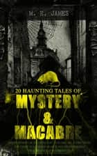 20 HAUNTING TALES OF MYSTERY & MACABRE: Ghost Stories of an Antiquary - Volume 1&2, A Thin Ghost, The Story of a Disappearance and an Appearance, The Residence at Whitminster… - Occult & Supernatural Classics ebook by M. R. James