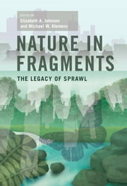 Nature in Fragments - The Legacy of Sprawl ebook by Elizabeth A. Johnson,Michael W. Klemens