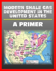 Modern Shale Gas Development in the United States: A Primer - Geology, Regulations, Environmental Considerations, Hydraulic Fracturing, Protecting Groundwater, Pollution Threats, Impact to Land ebook by Progressive Management