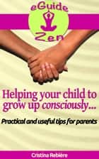Helping your child to grow up consciously - Practical and useful tips for parents ebook by Cristina Rebiere