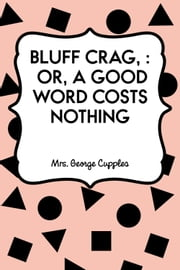 Bluff Crag, : or, A Good Word Costs Nothing ebook by Mrs. George Cupples